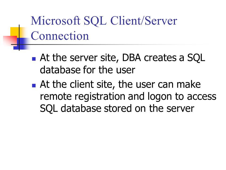 Microsoft SQL Client/Server Connection At the server site, DBA creates a SQL database for the user At the client site, the user can make remote registration and logon to access SQL database stored on the server