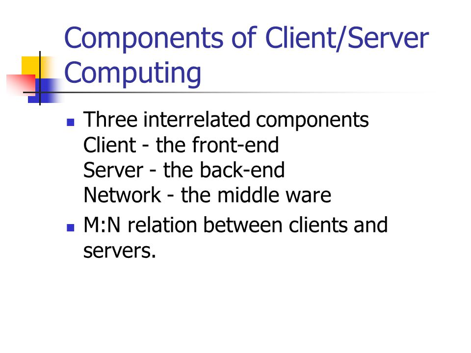 Components of Client/Server Computing Three interrelated components Client - the front-end Server - the back-end Network - the middle ware M:N relation between clients and servers.