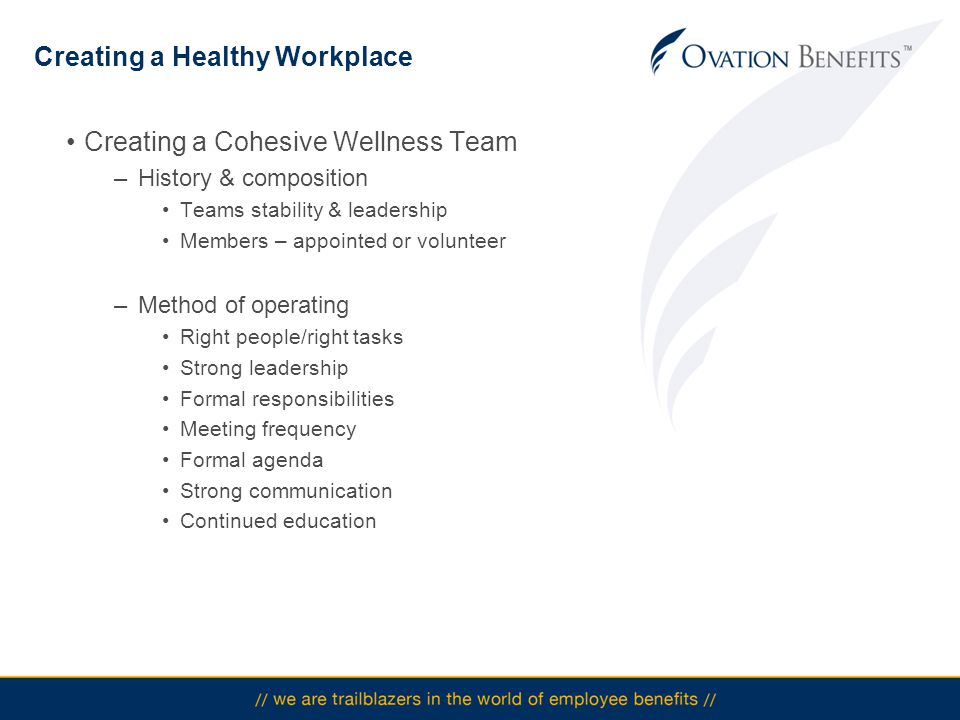 Creating a Healthy Workplace Creating a Cohesive Wellness Team –History & composition Teams stability & leadership Members – appointed or volunteer –Method of operating Right people/right tasks Strong leadership Formal responsibilities Meeting frequency Formal agenda Strong communication Continued education