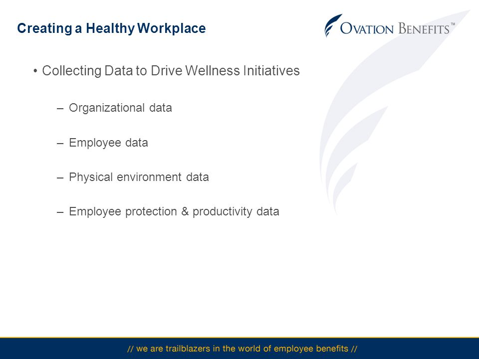 Creating a Healthy Workplace Collecting Data to Drive Wellness Initiatives –Organizational data –Employee data –Physical environment data –Employee protection & productivity data