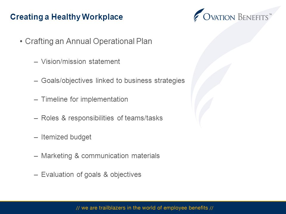 Creating a Healthy Workplace Crafting an Annual Operational Plan –Vision/mission statement –Goals/objectives linked to business strategies –Timeline for implementation –Roles & responsibilities of teams/tasks –Itemized budget –Marketing & communication materials –Evaluation of goals & objectives