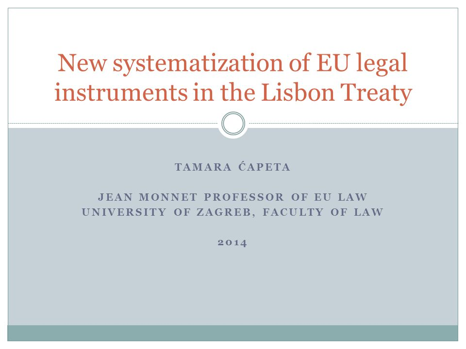 TAMARA ĆAPETA JEAN MONNET PROFESSOR OF EU LAW UNIVERSITY OF ZAGREB, FACULTY OF LAW 2014 New systematization of EU legal instruments in the Lisbon Treaty
