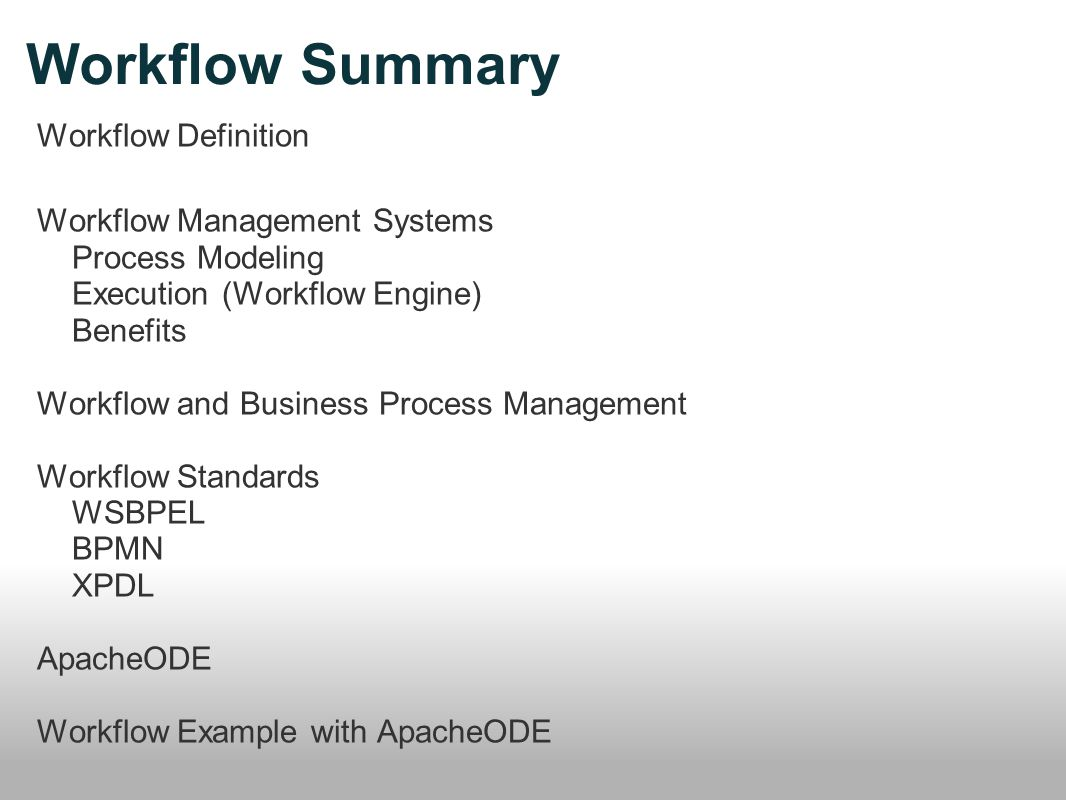 Workflow Summary Workflow Definition Workflow Management Systems Process Modeling Execution (Workflow Engine) Benefits Workflow and Business Process Management Workflow Standards WSBPEL BPMN XPDL ApacheODE Workflow Example with ApacheODE