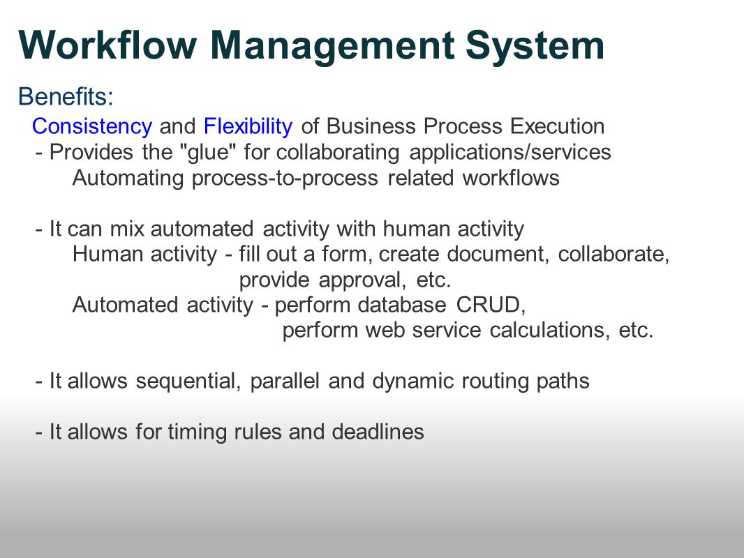 Workflow Management System Benefits: Consistency and Flexibility of Business Process Execution - Provides the glue for collaborating applications/services Automating process-to-process related workflows - It can mix automated activity with human activity Human activity - fill out a form, create document, collaborate, provide approval, etc.
