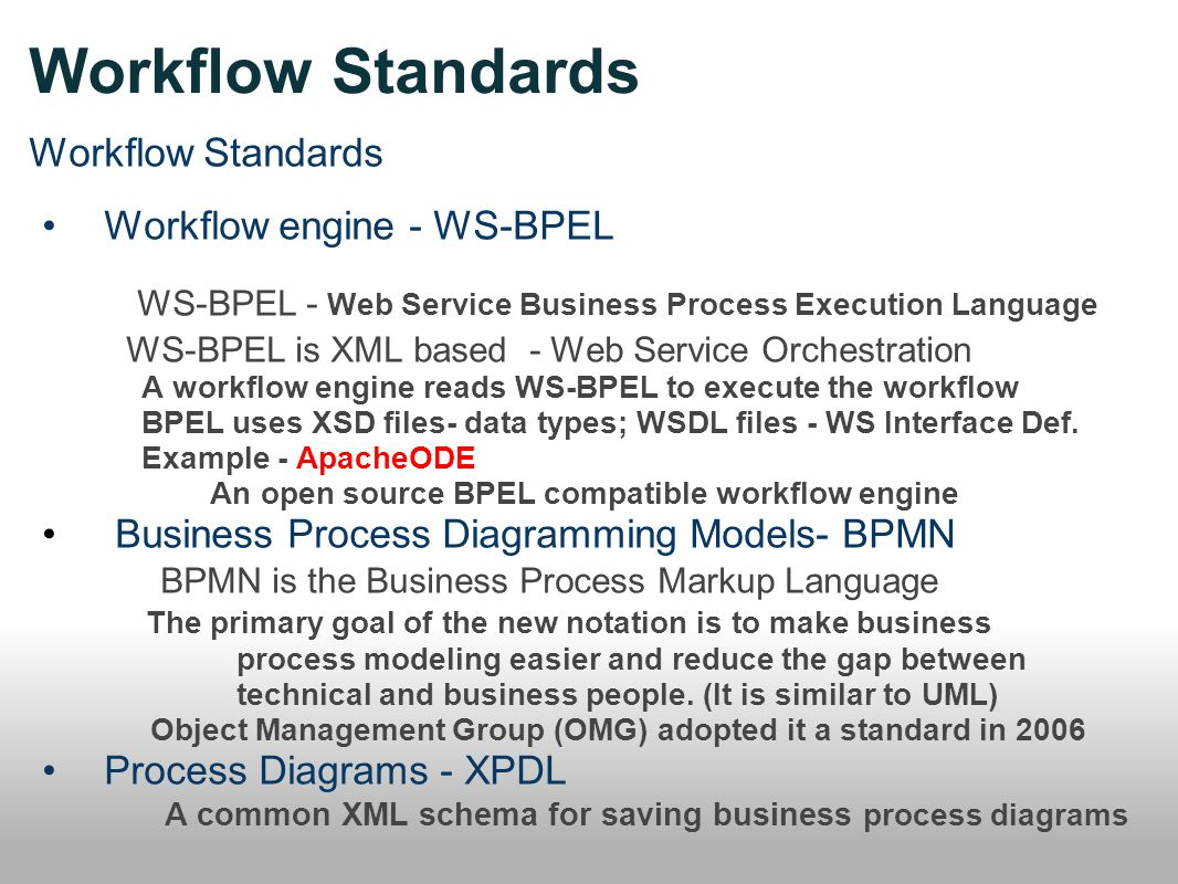 Workflow Standards Workflow engine - WS-BPEL WS-BPEL - Web Service Business Process Execution Language WS-BPEL is XML based - Web Service Orchestration A workflow engine reads WS-BPEL to execute the workflow BPEL uses XSD files- data types; WSDL files - WS Interface Def.