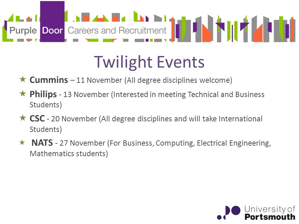 Twilight Events  Cummins – 11 November (All degree disciplines welcome)  Philips - 13 November (Interested in meeting Technical and Business Students)  CSC - 20 November (All degree disciplines and will take International Students)  NATS - 27 November (For Business, Computing, Electrical Engineering, Mathematics students)