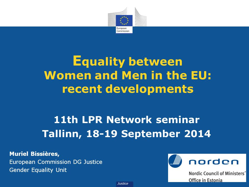 E quality between Women and Men in the EU: recent developments 11th LPR Network seminar Tallinn, September 2014 Muriel Bissières, European Commission DG Justice Gender Equality Unit