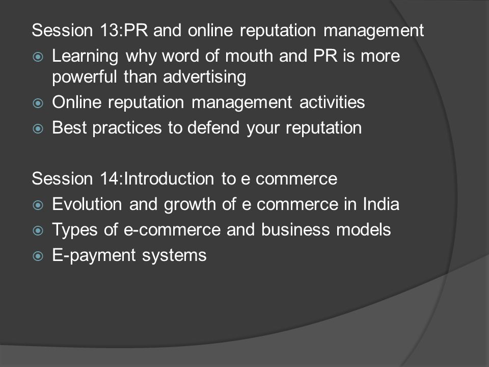 Session 13:PR and online reputation management  Learning why word of mouth and PR is more powerful than advertising  Online reputation management activities  Best practices to defend your reputation Session 14:Introduction to e commerce  Evolution and growth of e commerce in India  Types of e-commerce and business models  E-payment systems