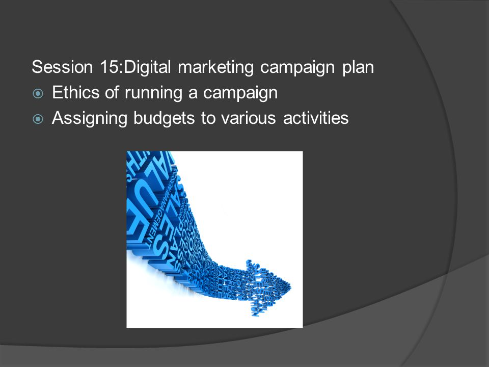 Session 15:Digital marketing campaign plan  Ethics of running a campaign  Assigning budgets to various activities