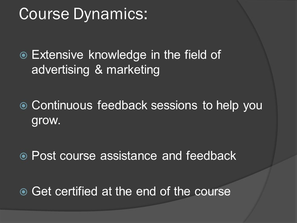 Course Dynamics:  Extensive knowledge in the field of advertising & marketing  Continuous feedback sessions to help you grow.