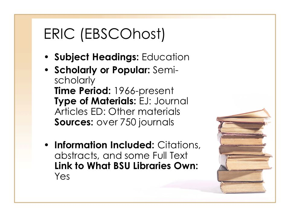 ERIC (EBSCOhost) Subject Headings: Education Scholarly or Popular: Semi- scholarly Time Period: 1966-present Type of Materials: EJ: Journal Articles ED: Other materials Sources: over 750 journals Information Included: Citations, abstracts, and some Full Text Link to What BSU Libraries Own: Yes