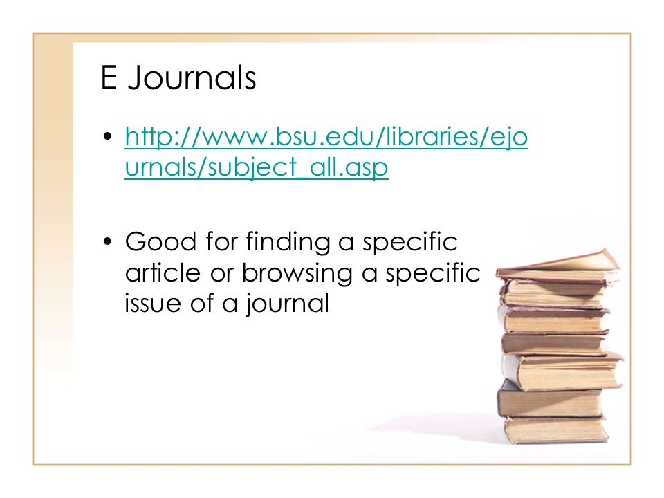 E Journals   urnals/subject_all.asphttp://  urnals/subject_all.asp Good for finding a specific article or browsing a specific issue of a journal