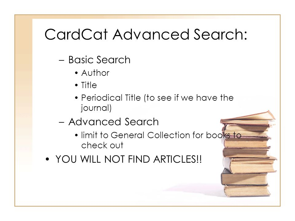 CardCat Advanced Search: –Basic Search Author Title Periodical Title (to see if we have the journal) –Advanced Search limit to General Collection for books to check out YOU WILL NOT FIND ARTICLES!!