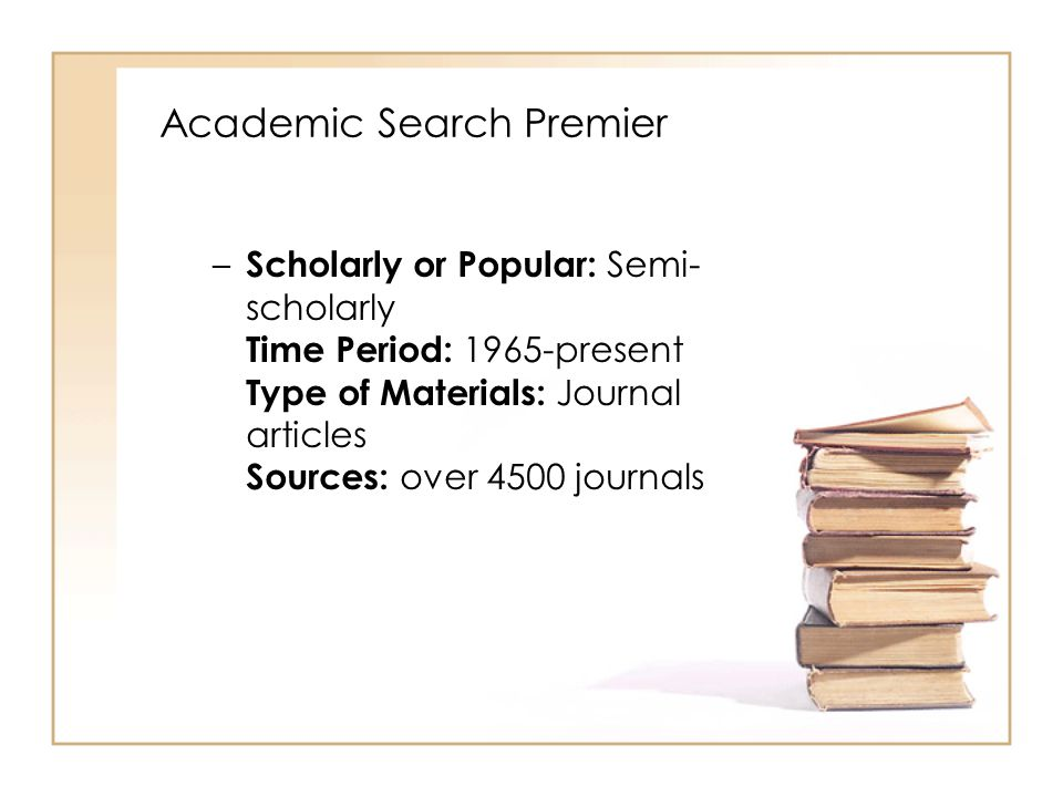 Academic Search Premier – Scholarly or Popular: Semi- scholarly Time Period: 1965-present Type of Materials: Journal articles Sources: over 4500 journals