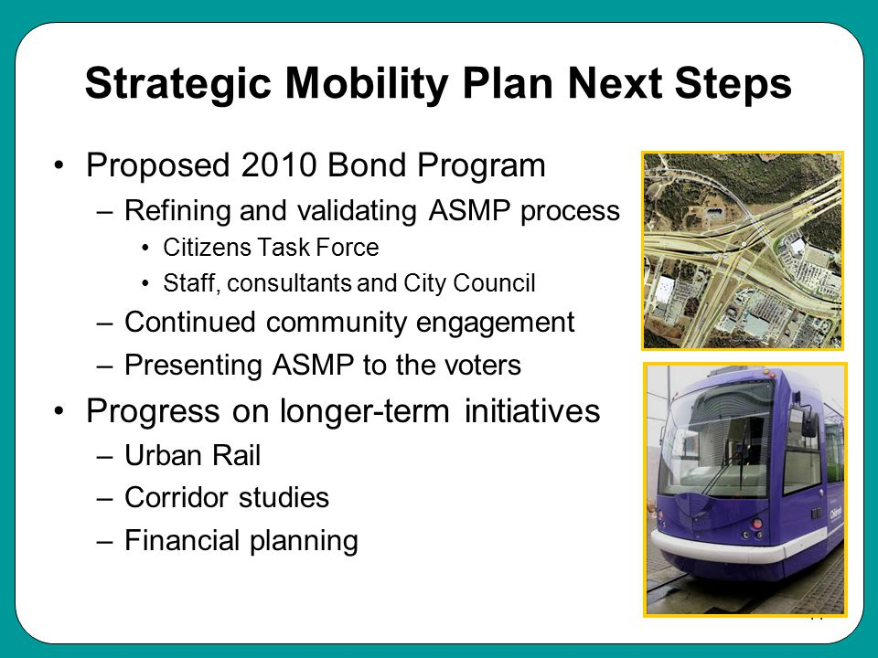 11 Strategic Mobility Plan Next Steps Proposed 2010 Bond Program –Refining and validating ASMP process Citizens Task Force Staff, consultants and City Council –Continued community engagement –Presenting ASMP to the voters Progress on longer-term initiatives –Urban Rail –Corridor studies –Financial planning