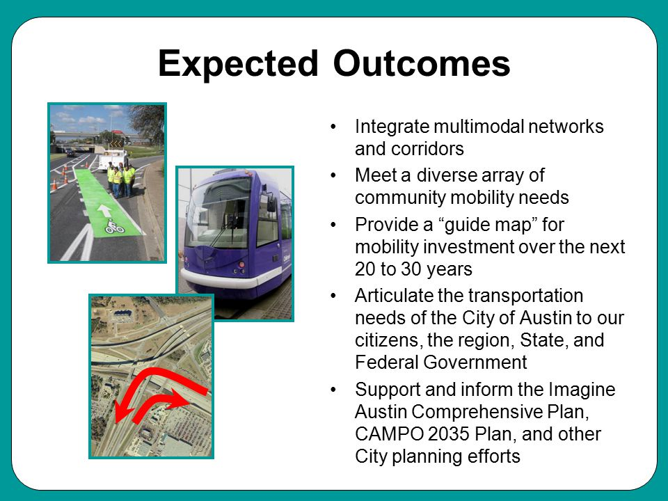 Expected Outcomes Integrate multimodal networks and corridors Meet a diverse array of community mobility needs Provide a guide map for mobility investment over the next 20 to 30 years Articulate the transportation needs of the City of Austin to our citizens, the region, State, and Federal Government Support and inform the Imagine Austin Comprehensive Plan, CAMPO 2035 Plan, and other City planning efforts