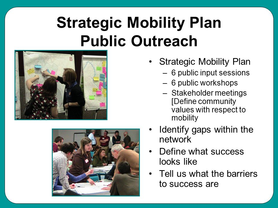 Strategic Mobility Plan Public Outreach Strategic Mobility Plan –6 public input sessions –6 public workshops –Stakeholder meetings [Define community values with respect to mobility Identify gaps within the network Define what success looks like Tell us what the barriers to success are