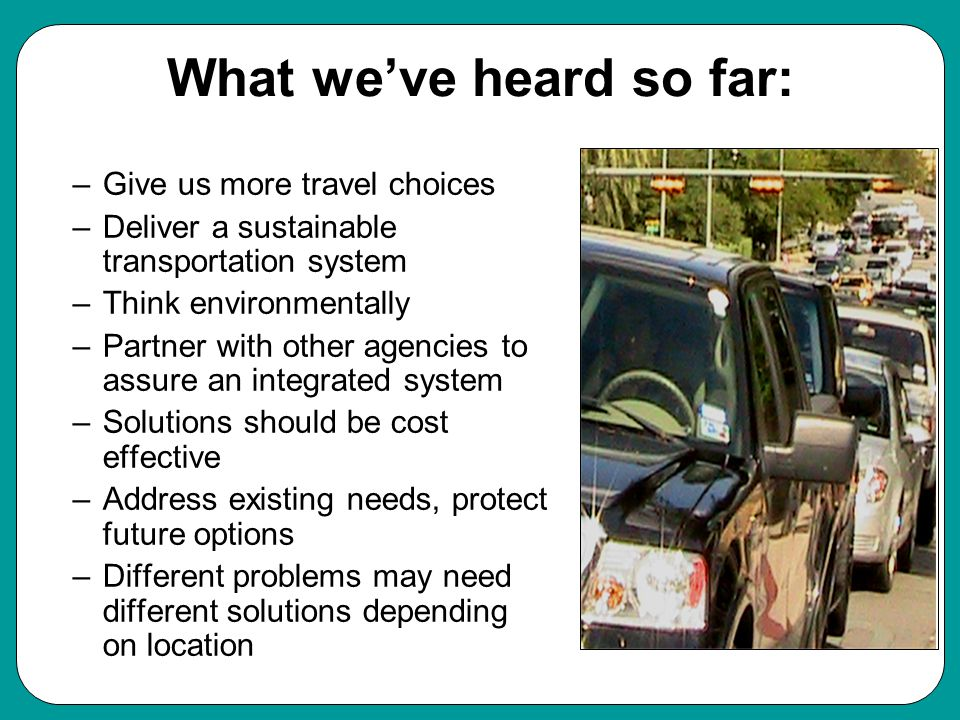 What we've heard so far: –Give us more travel choices –Deliver a sustainable transportation system –Think environmentally –Partner with other agencies to assure an integrated system –Solutions should be cost effective –Address existing needs, protect future options –Different problems may need different solutions depending on location Values
