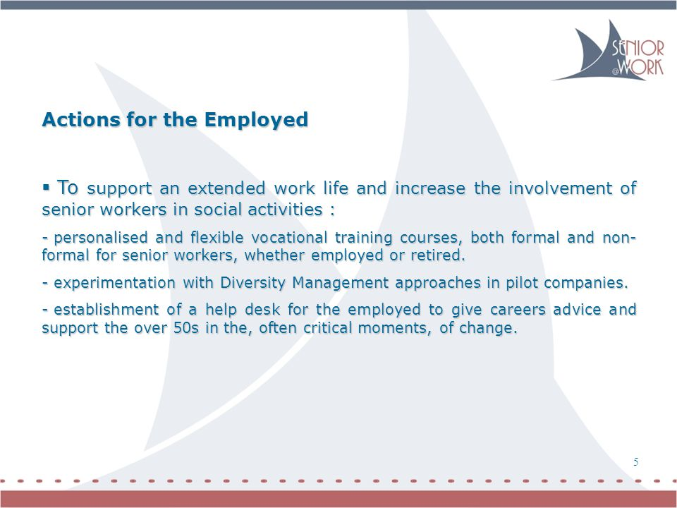 6 5 Actions for the Employed  To support an extended work life and increase the involvement of senior workers in social activities : - personalised and flexible vocational training courses, both formal and non- formal for senior workers, whether employed or retired.