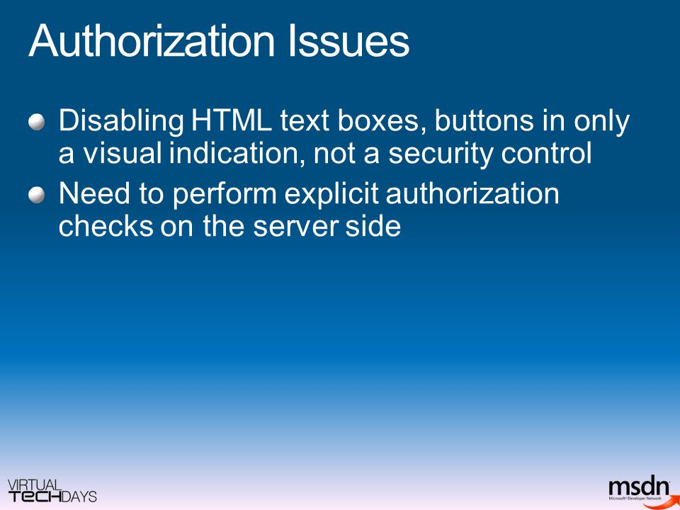 Authorization Issues Disabling HTML text boxes, buttons in only a visual indication, not a security control Need to perform explicit authorization checks on the server side
