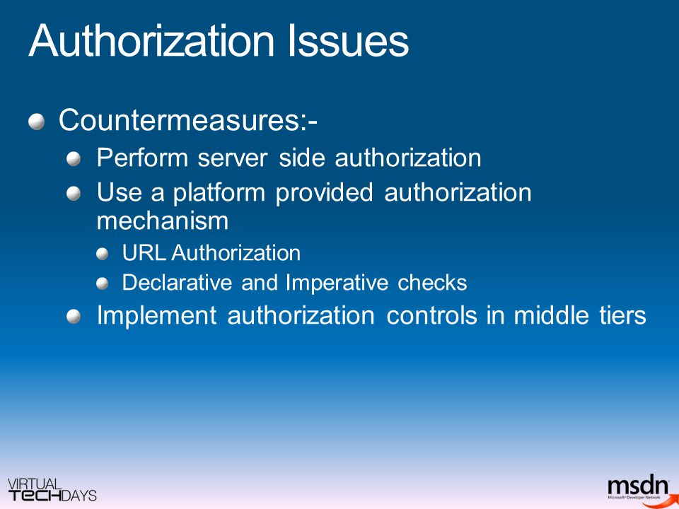 Authorization Issues Countermeasures:- Perform server side authorization Use a platform provided authorization mechanism URL Authorization Declarative and Imperative checks Implement authorization controls in middle tiers