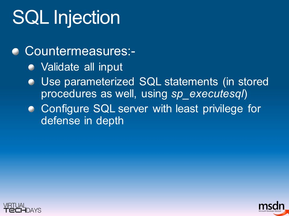 SQL Injection Countermeasures:- Validate all input Use parameterized SQL statements (in stored procedures as well, using sp_executesql) Configure SQL server with least privilege for defense in depth