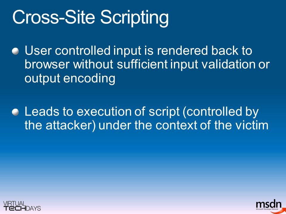 Cross-Site Scripting User controlled input is rendered back to browser without sufficient input validation or output encoding Leads to execution of script (controlled by the attacker) under the context of the victim