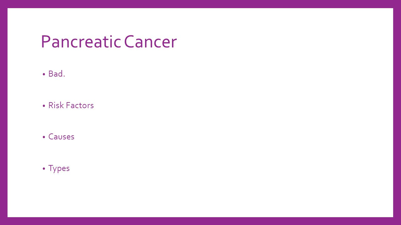 Pancreatic Cancer Bad. Risk Factors Causes Types