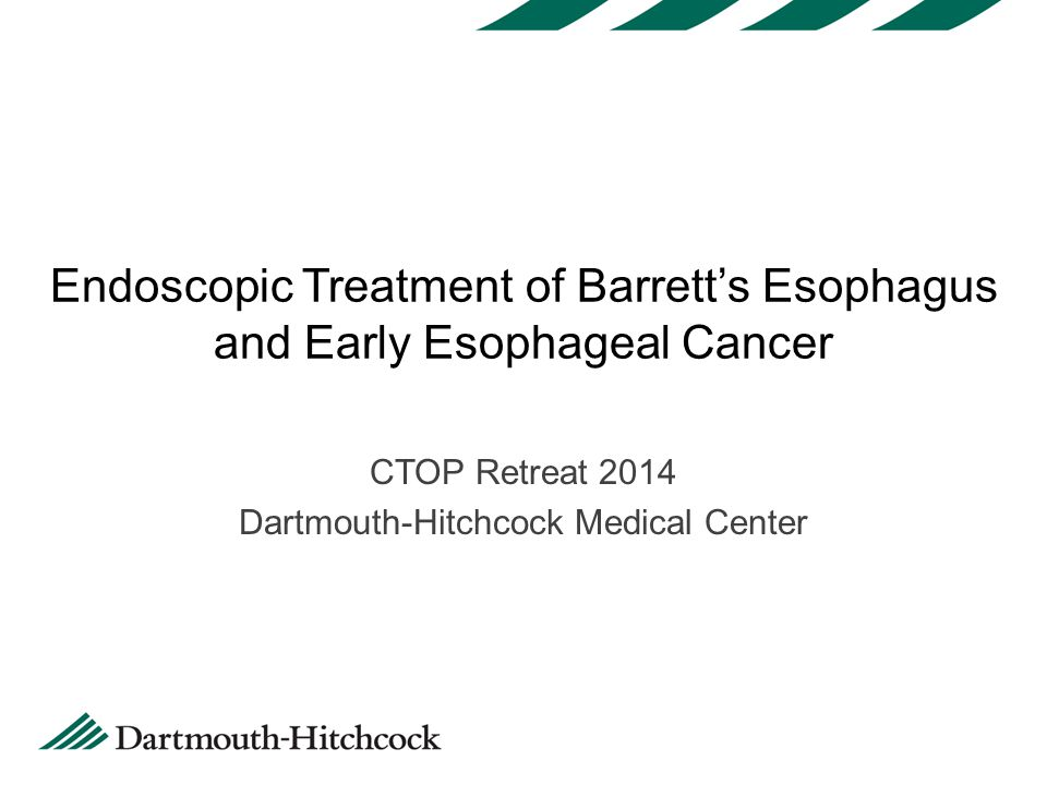 Endoscopic Treatment of Barrett's Esophagus and Early Esophageal Cancer CTOP Retreat 2014 Dartmouth-Hitchcock Medical Center