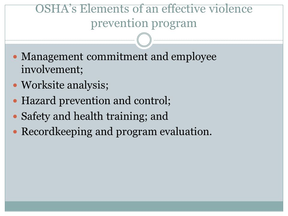 OSHA's Elements of an effective violence prevention program Management commitment and employee involvement; Worksite analysis; Hazard prevention and control; Safety and health training; and Recordkeeping and program evaluation.