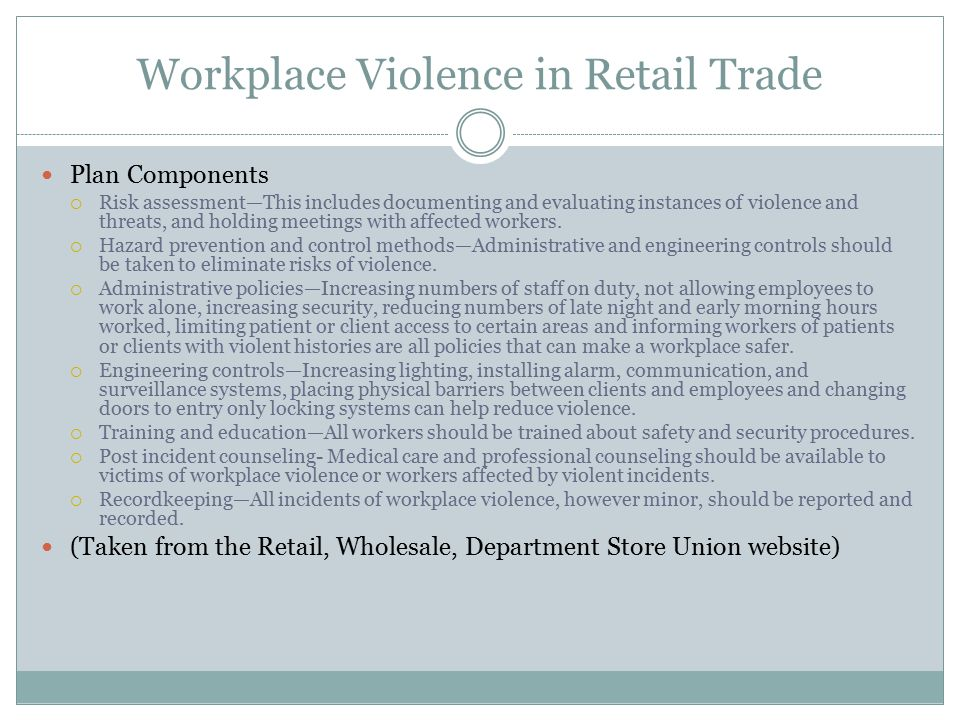 Workplace Violence in Retail Trade Plan Components  Risk assessment—This includes documenting and evaluating instances of violence and threats, and holding meetings with affected workers.