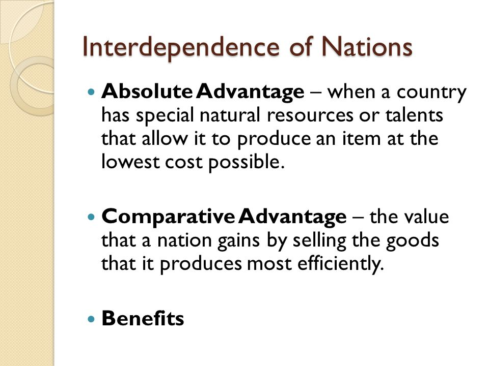 Interdependence of Nations Absolute Advantage – when a country has special natural resources or talents that allow it to produce an item at the lowest cost possible.