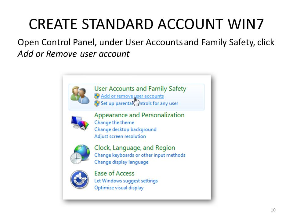 CREATE STANDARD ACCOUNT WIN7 Open Control Panel, under User Accounts and Family Safety, click Add or Remove user account 10