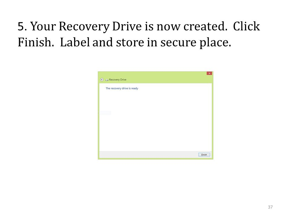 5. Your Recovery Drive is now created. Click Finish. Label and store in secure place. 37