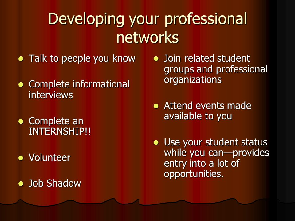 Developing your professional networks Talk to people you know Talk to people you know Complete informational interviews Complete informational interviews Complete an INTERNSHIP!.