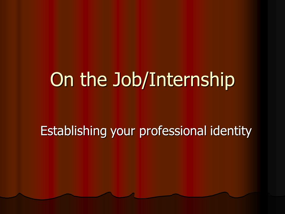 On the Job/Internship Establishing your professional identity