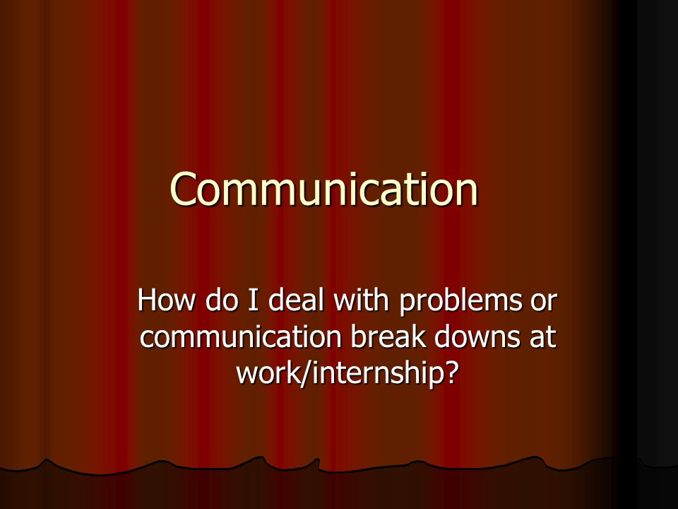 Communication How do I deal with problems or communication break downs at work/internship