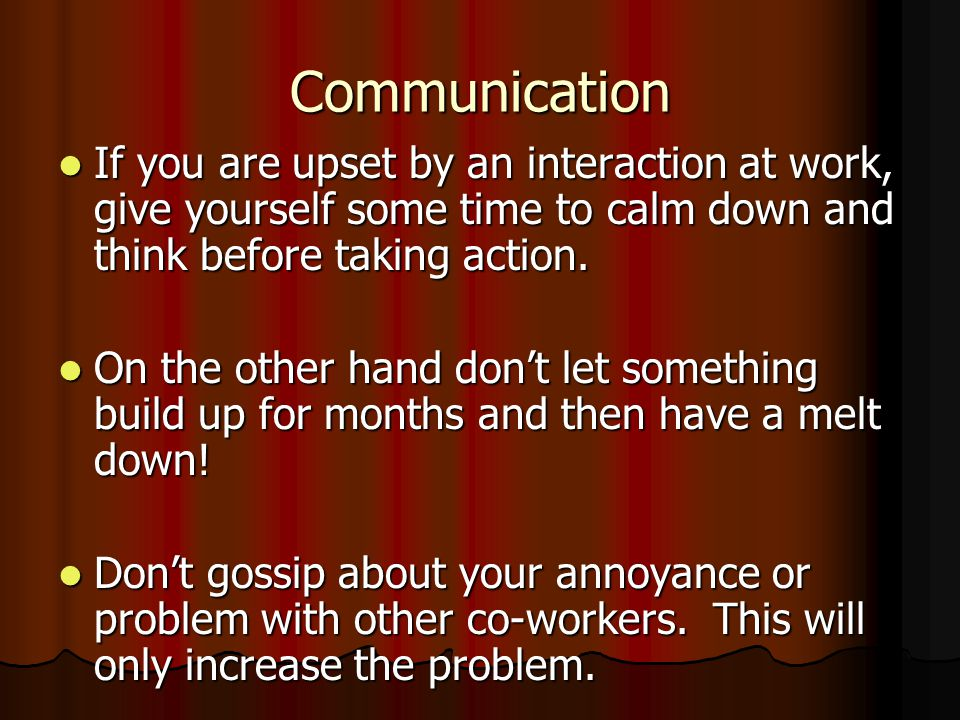 Communication If you are upset by an interaction at work, give yourself some time to calm down and think before taking action.