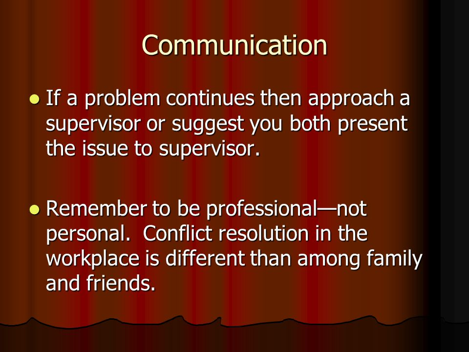 Communication If a problem continues then approach a supervisor or suggest you both present the issue to supervisor.