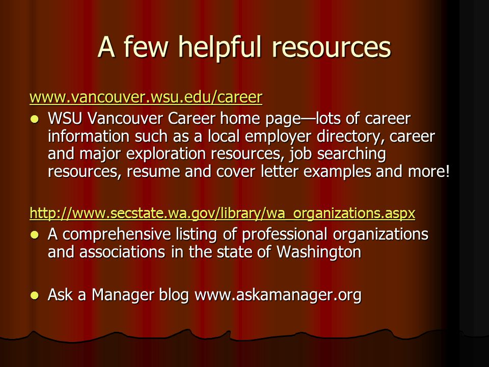 A few helpful resources   WSU Vancouver Career home page—lots of career information such as a local employer directory, career and major exploration resources, job searching resources, resume and cover letter examples and more.