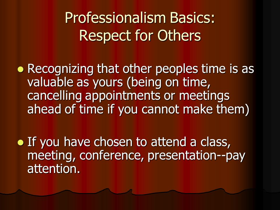 Professionalism Basics: Respect for Others Recognizing that other peoples time is as valuable as yours (being on time, cancelling appointments or meetings ahead of time if you cannot make them) Recognizing that other peoples time is as valuable as yours (being on time, cancelling appointments or meetings ahead of time if you cannot make them) If you have chosen to attend a class, meeting, conference, presentation--pay attention.