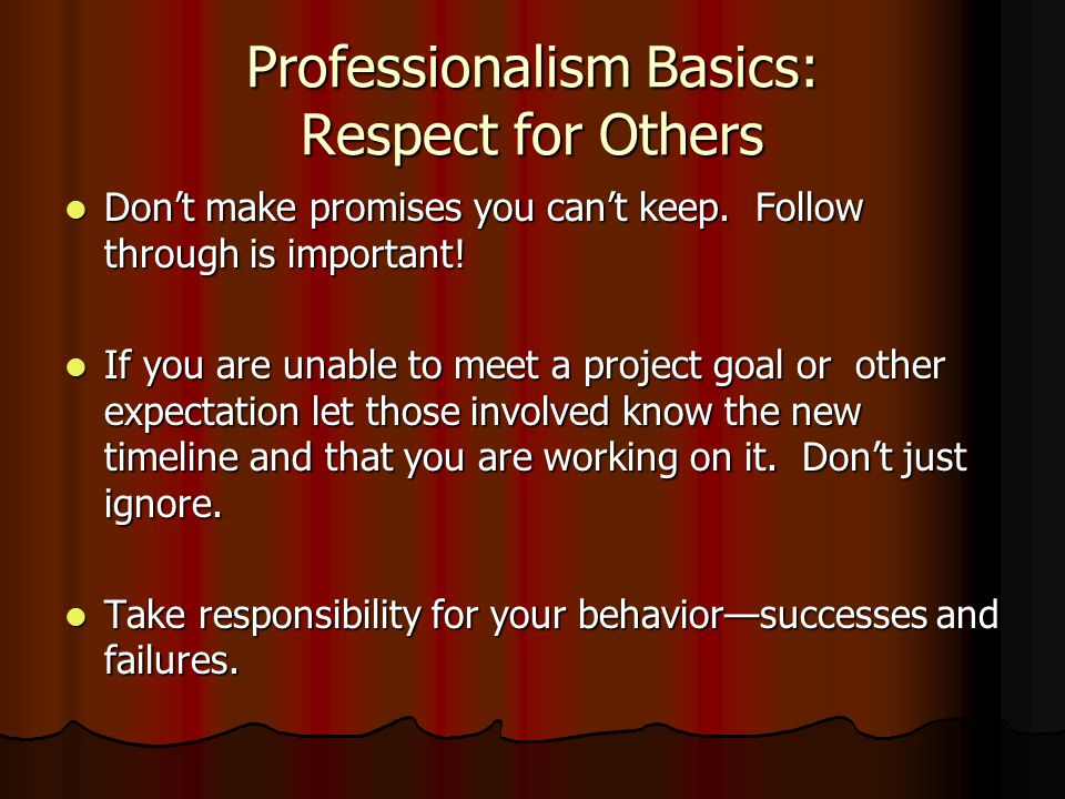 Professionalism Basics: Respect for Others Don't make promises you can't keep.