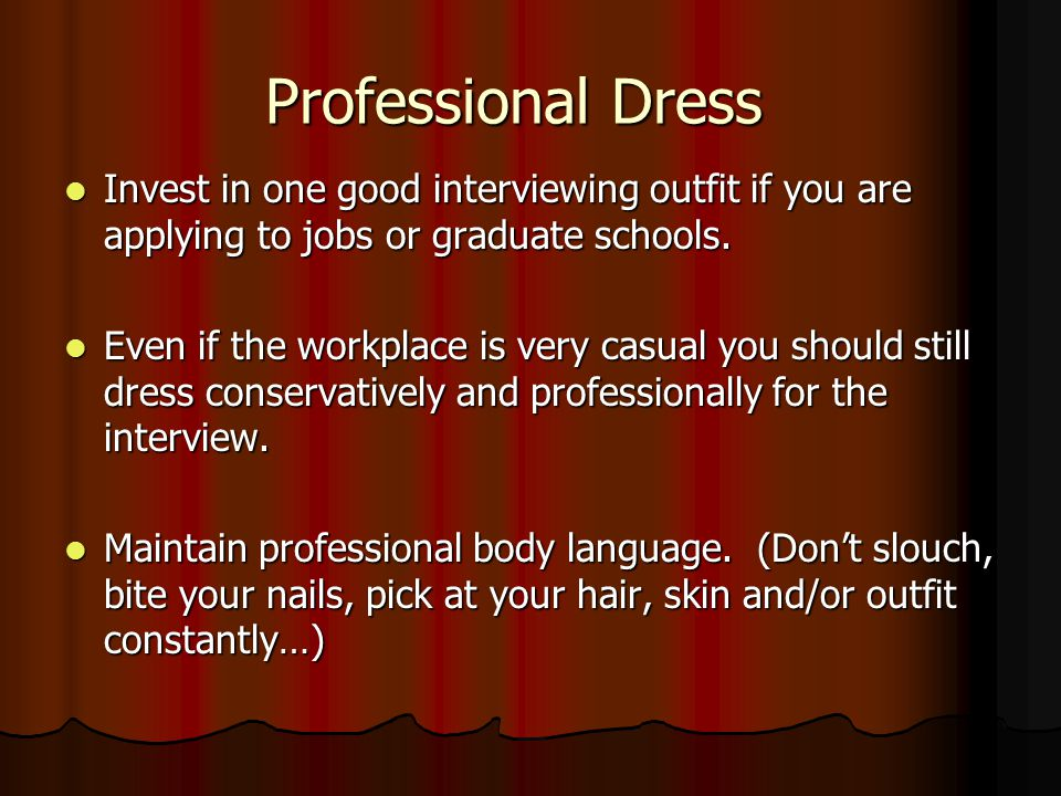 Professional Dress Invest in one good interviewing outfit if you are applying to jobs or graduate schools.