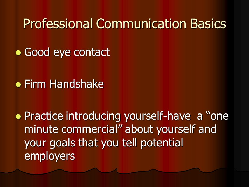 Professional Communication Basics Good eye contact Good eye contact Firm Handshake Firm Handshake Practice introducing yourself-have a one minute commercial about yourself and your goals that you tell potential employers Practice introducing yourself-have a one minute commercial about yourself and your goals that you tell potential employers