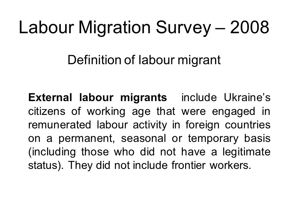 Labour Migration Survey – 2008 Definition of labour migrant External labour migrants include Ukraine's citizens of working age that were engaged in remunerated labour activity in foreign countries on a permanent, seasonal or temporary basis (including those who did not have a legitimate status).