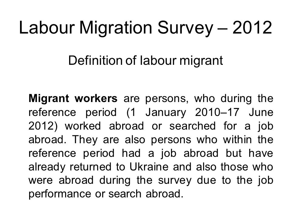 Labour Migration Survey – 2012 Definition of labour migrant Migrant workers are persons, who during the reference period (1 January 2010–17 June 2012) worked abroad or searched for a job abroad.