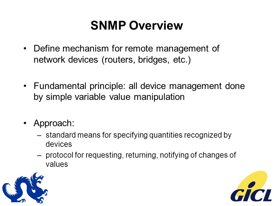 SNMP Overview Define mechanism for remote management of network devices (routers, bridges, etc.) Fundamental principle: all device management done by simple variable value manipulation Approach: –standard means for specifying quantities recognized by devices –protocol for requesting, returning, notifying of changes of values