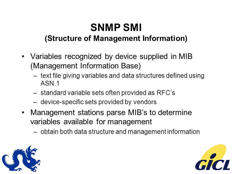 SNMP SMI (Structure of Management Information) Variables recognized by device supplied in MIB (Management Information Base) –text file giving variables and data structures defined using ASN.1 –standard variable sets often provided as RFC's –device-specific sets provided by vendors Management stations parse MIB's to determine variables available for management –obtain both data structure and management information