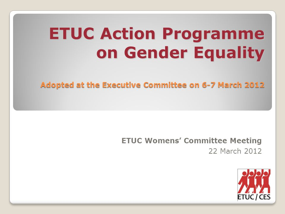 ETUC Action Programme on Gender Equality Adopted at the Executive Committee on 6-7 March 2012 ETUC Womens' Committee Meeting 22 March 2012