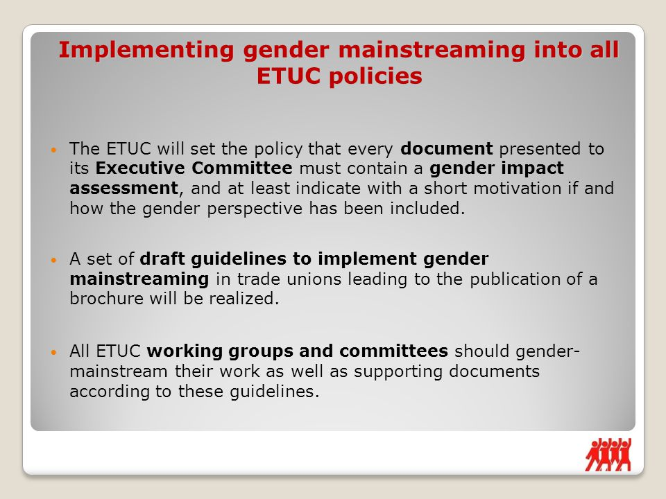 The ETUC will set the policy that every document presented to its Executive Committee must contain a gender impact assessment, and at least indicate with a short motivation if and how the gender perspective has been included.